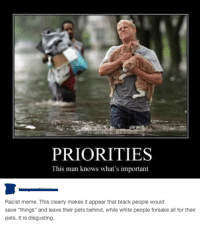 "Nailed it!: PRIORITIES  This man knows what's important  Racist meme. This clearly makes it appear that black people would  save ""things"" and leave their pets behind, while white people forsake all for their  pets. It is disgusting. Nailed it!"