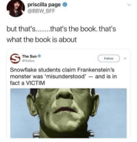 Bbw, Monster, and Book: priscilla page  @BBW BFF  but that'sthat's the book. that's  what the book is about  The Sun  @TheSun  Follow  Snowflake students claim Frankenstein's  monster was 'misunderstood'--and is in  fact a VICTIM Damn Snowflakes!
