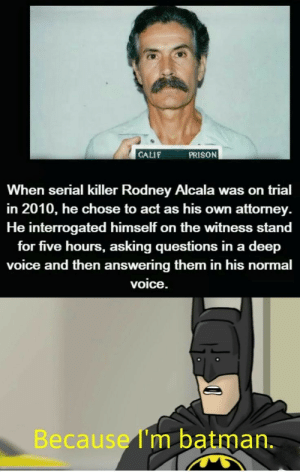 Because I AM Batman: PRISON  CALIF  When serial killer Rodney Alcala was on trial  in 2010, he chose to act as his own attorney  He interrogated himself on the witness stand  for five hours, asking questions in a deep  voice and then answering them in his normal  voice.  Because I'm batman. Because I AM Batman