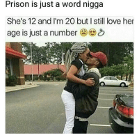 🤔 https://t.co/V4SSNt4qHK: Prison is just a word nigga  She's 12 and I'm 20 but I still love her  age is just a number 🤔 https://t.co/V4SSNt4qHK