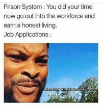 Caught in the loop..🤔😯🤣: Prison System : You did your time  now go out into the workforce and  earn a honest living.  Job Applications:  Ob no baby whatilis you doing?a Caught in the loop..🤔😯🤣