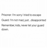 Bailey Jay, Disappointed, and Funny: Prisoner: l'm sorry l tried to escape  Guard: I'm not mad, just...disappointed  Remember, kids, never let your guard  down. Corny Jokes I Find Funny For $200 Alex 😂😂😂😂 pettypost pettyastheycome straightclownin hegotjokes jokesfordays itsjustjokespeople itsfunnytome funnyisfunny randomhumor
