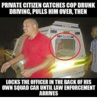 Driving, Drunk, and Omg: PRIVATE CITIZEN CATCHES COP DRUNK  DRIVING, PULLS HIM OVER, THEN  M 112  POLICE  LOCKS THE OFFICER IN THE BACK OF HIS  OWN SQUAD CAR UNTIL LAW ENFORCEMENT  ARRINES omg-humor:  Cop-you're drunk get in the back, guy - no u, Cop- f**k.. Ok