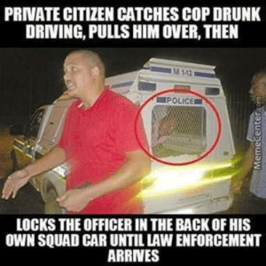 Driving, Drunk, and Police: PRIVATE CITIZEN CATCHES COP DRUNK  DRIVING, PULLS HIM OVER, THEN  M 112  POLICE  LOCKS THE OFFICER IN THE BACK OF HIS  OWN SQUAD CAR UNTIL LAW ENFORCEMENT  ARRINES Cop-youre drunk get in the back, guy - no u, Cop- f**k.. Ok