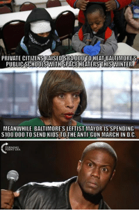 Memes, Kids, and Government: PRIVATE CITIZENSRAISEDS84 000 TOHEAT BALTIMORES  PUBLIC SCHOOLSWITHSPACE HEATERSTHISWINTER  MEANWHILE, BALTIMORE'S LEFTIST MAYOR IS SPENDING  S100.000 TO SEND KIDS TO THE ANTI-GUN MARCH IN D.C Big Government FAILS At Everything #BigGovSucks