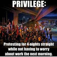 #HeresRealPrivilege: PRIVILEGE  Protesting for 4nights straight  While not having to Worry  about Work the next morning. #HeresRealPrivilege