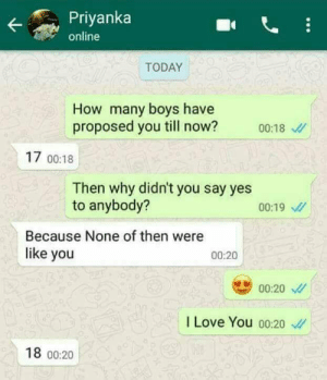 Dank, Love, and Memes: Priyanka  online  TODAY  How many boys have  proposed you till now?  00:18  17 00:18  Then why didn't you say yes  anybody?  00:19  Because None of then were  like you  00:20  00:20  I Love You o0:20  18 00:20 Next victim by frenzy3 FOLLOW 4 MORE MEMES.