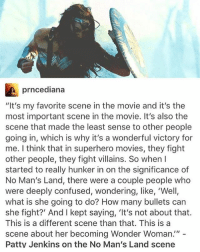 """Confused, Feminism, and Memes: prncediana  """"It's my favorite scene in the movie and it's the  most important scene in the movie. It's also the  scene that made the least sense to other people  going in, which is why it's a wonderful victory for  me. I think that in superhero movies, they fight  other people, they fight villains. So when I  started to really hunker in on the significance of  No Man's Land, there were a couple people who  were deeply confused, wondering, like, 'Well,  what is she going to do? How many bullets can  she fight?' And I kept saying, 'It's not about that.  This is a different scene than that. This is a  scene about her becoming Wonder Woman""""  Patty Jenkins on the No Man's Land scene Last one! Night y'all! randomwednesday tumblr tumblrtextpost wonderwoman dianaprince dccomics detectivecomics fanart wonderwomanfanart notmine credittotheartist princessoftheamazons princessofthemyscira princessdianaoftheamazons princessdianaofthemyscira feminist feminism girlpower"""