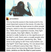 """Confused, Memes, and Movies: prncediana  """"It's my favorite scene in the movie and it's the  most important scene in the movie. It's also the  scene that made the least sense to other people  going in, which is why it's a wonderful victory for  me. think that in superhero movies, they fight  other people, they fight villains. So when I  started to really hunker in on the significance of  No Man's Land, there were a couple people who  were deeply confused, wondering, like, 'Well,  what is she going to do? How many bullets can  she fight?' And I kept saying, 'It's not about that.  This is a different scene than that. This is a  scene about her becoming Wonder Woman.""""  Patty Jenkins on the No Man's Land scene 💪🏼 wonderwoman galgadot pattyjenkins"""