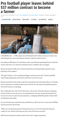 "Advice, Alive, and Anaconda: Pro football player leaves behind  $37 million contract to become  a farmer  POSTED 249 PM, NOVEMBER 17, 2014, BY FOX 4 NEWSROOM AND KASEY BABBITT, UPDATED AT 05:59PM, NOVEMBER 17  2014  fFACEBOOK 00  yTWITTER四  PPINTEREST  g+ GOOGLE  ǐn LINKEDIN。  EMAIL  10K+  21  Ex-NFL star finds new passion in farming   LOUISBURG, N.C. - ANFL player has left behind his $37 million contract in order to do  something he has never done before: become a North Carolina farmer.  According to CBS News, St. Louis Rams center Jason Brown quit football to be a full time  farmer and now is on a mission to feed the state's residents who are hungry  Brown purchased 1,000 acres of farm land and has started growing crops like sweet  potatoes and cucumbers  ""My agent told me, You're making the biggest mistake of your life,"" Brown told CBS  ""And I looked right back at him and I said, 'No l'm not. No I'm not.""  Brown learned the tricks of the trade from none other than watching videos on YouTube,  since he had never actually farmed a day in his life. He also spent time gathering advice  from local farmers in Louisburg  He is calling the farm, the ""First Fruits Farm,"" and as part of his plan, Brown is donating  the first fruits of every harvest to area food pantries. He just recently finished his first  harvest of a five acre plot of sweet potatoes; a whopping 100,000 pounds of food, which  he donated to the needy  He says his plan was inspired by God, and believes a life of service is much more fulfilling  than his previous line of work  When you see them pop up out of the ground, man, it's the most beautiful thing you  could ever see,"" Brown said, who says he's never felt more successful  With his farm he plans to make a dent in his state's hunger population. <p><a class=""tumblr_blog"" href=""http://caragh.tumblr.com/post/145781500883"">caragh</a>:</p><blockquote> <p><a class=""tumblr_blog"" href=""http://sashayed.tumblr.com/post/145780848790"">sashayed</a>:</p> <blockquote> <p><a class=""tumblr_blog"" href=""http://spacenoot.tumblr.com/post/136533657648"">spacenoot</a>:</p> <blockquote> <p><a class=""tumblr_blog"" href=""http://beldaran.tumblr.com/post/103127591014"">beldaran</a>:</p> <blockquote> <p><a class=""tumblr_blog"" href=""http://jumpingjacktrash.tumblr.com/post/103077578194"">jumpingjacktrash</a>:</p> <blockquote> <p>you go, you beautiful person. you fuckin <em>go</em>.</p> </blockquote> <p>YES FUCK YES</p> </blockquote> <p>No ok but I actually met him. Several of my colleagues and students were hired to do some assessments for several manmade and natural ponds on his property. He wanted to maintain them with several different fish populations so that kids nearby could fish and have a good time. </p> <p>While we were working he rode up in his four wheeler with a terrified look on his face. I never thought I would see a former football player on the verge of tears, but boy howdy he nearly was. Several of us stop what we were doing and go over to see what was up. </p> <p>""I was running the tractor through the field and almost hit a fawn."" He says.</p> <p>Now, for reference, it's pretty common to have farmers run over and kill fawns. The defense mechanism of fawns when they are young is to lay down low and not move…which obviously isn't great for when there's a tractor. It happens all the time, but it can be pretty bloody. It's not a pretty sight.</p> <p>So, thinking that maybe such a gory scene unnerved him and that we may have to dispose of the body, I say ""Mr. Brown, is the fawn still alive?"" </p> <p>He says ""Yes, I took it to the barn…but I'm afraid the mom won't take it back because it has human scent on it.""</p> <p>The myth about ""human scent"" is a common one, but it's just that…a myth. But still, this guy was absolutely terrified that this little deer was going to live the first few weeks of its life without a parent. He was distraught. </p> <p>Luckily my professor/boss was like ""Don't worry Mr. Brown, if you return the fawn relatively close to the spot that you found it, the mother will come back. The human scent thing is just a myth. The fawn will be alright, just be sure to keep the barn quiet so that the fawn doesn't panic."" </p> <p>Mr. Brown's face lit up and he let out a sigh of relief. ""Thank God"" he said ""I was so worried.""</p> <p>And that's the story of how I met the sweetest man ever: Mr. Jason Brown.</p> </blockquote> <p><figure class=""tmblr-full"" data-orig-height=""616"" data-orig-width=""621""><img src=""https://78.media.tumblr.com/9e72a48be3f1e3ae8270595ec90baed0/tumblr_inline_o8mxi9TDuk1qcq7oa_540.png"" data-orig-height=""616"" data-orig-width=""621""/></figure></p> <p><a href=""https://twitter.com/WiseFarmerBrown/status/738375461714169856/video/1"">fyi Jason Brown is still the cutest</a></p> </blockquote> <p>I can't believe this is a real story, but it's a real story. </p> </blockquote>"