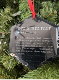 Got this ornament for Christmas: pro gram mer  proh-gram-er], /n,  kell k++) 1  2  an organism that converts  caffeine and pizza into software,  tusually late at night. 2. a  human that has a deeper and  more meaningful relationship  with a computer than with other  +1]  {1,12,66 ,220,495,792,924,  .# Got this ornament for Christmas