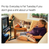 Funny, Fat Tuesday, and Health: Pro tip: Everyday is Fat Tuesday if you  don't give a shit about ur health I don't need an excuse to eat too much bro