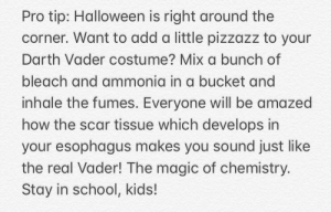 Darth Vader, Halloween, and School: Pro tip: Halloween is right around the  corner. Want to add a little pizzazz to your  Darth Vader costume? Mix a bunch of  bleach and ammonia in a bucket and  inhale the fumes. Everyone will be amazed  how the scar tissue which develops in  your esophagus makes you sound just like  the real Vader! The magic of chemistry.  Stay in school, kids! SLPT: Spice up your Halloween costume with chemistry!