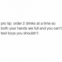 Works every time (@mybestiesays): pro tip: order 2 drinks at a time so  both your hands are full and you can't  text boys you shouldn't Works every time (@mybestiesays)