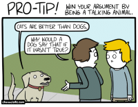 Cats, Dogs, and True: PRO-TP/  WIN YOUR ARGUMENT BY  BEING A TALKING ANIMAL.  CATS ARE BETTER THAN DOGS.  WHY WOULD A  DOG SAY THAT IF  IT WASN'T TRUE?  channelate.com <p>Pro-tip.</p>