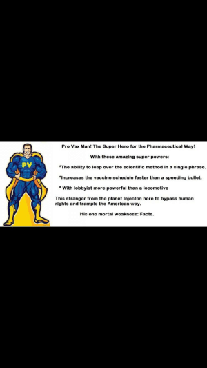 Posted unironically on Facebook.: Pro Vax Man! The Super Hero for the Pharmaceutical Way!  With these amazing super powers:  *The ability to leap over the scientific method in a single phrase  *Increases the vaccine schedule faster than a speeding bullet.  *With lobbyist more powerful than a locomotive  This stranger from the planet Injecton here to bypass human  rights and trample the American way.  His one mortal weakness: Facts Posted unironically on Facebook.