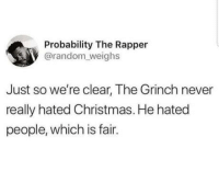 Christmas, Club, and The Grinch: Probability The Rapper  @random weighs  Just so we're clear, The Grinch never  really hated Christmas. He hated  people, which is fair. laughoutloud-club:  Totally a grinch