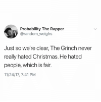 Christmas, Funny, and The Grinch: Probability The Rapper  @random_weighs  Just so we're clear, The Grinch never  really hated Christmas. He hated  people, which is fair.  11/24/17, 7:41 PM @kalesaladquotes is filled with incredible text posts like this, it's amazing