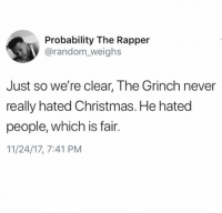 Christmas, The Grinch, and Memes: Probability The Rapper  @random_weighs  Just so we're clear, The Grinch never  really hated Christmas. He hated  people, which is fair.  11/24/17, 7:41 PM Understandable