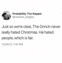Christmas, The Grinch, and Memes: Probability The Rapper  @random_weighs  Just so we're clear, The Grinch never  really hated Christmas. He hated  people, which is fair.  11/24/17, 7:41 PM The MOST fair 😭😭🙋🏽‍♀️💯