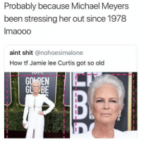 Dude, Halloween, and Memes: Probably because Michael Meyers  been stressing her out since 1978  Imaooo  aint shit @nohoesimalone  How tf Jamie lee Curtis got so old  GO DEN  GL BE She Is The Only Woman Who Legitimately Say I've Had A Dude After Me For Three Decades Plus. 😂😂😂😂 pettypost pettyastheycome straightclownin hegotjokes jokesfordays itsjustjokespeople itsfunnytome funnyisfunny randomhumor jamieleecurtis halloween michaelmyers
