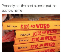 Dank, Browns, and Butterfly: Probably not the best place to put the  authors name  BROWN  KIDS ARE WEIRD  CHRON  BROWN  KIDS ARE WET  BROWN  KIDS ARE WEIRD  BROWN  KIDS ARE WErpD  WEIRD Go follow my sexy ass co worker @x__antisocial_butterfly__x for 🔥🔥🔥 memes