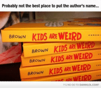 yu-no: Probably not the best place to put the author's name...  BROWN  KIDS ARE WEIRD  C H R O N I  BROWN  KIDS ARE VETRD  BROWN  KIDS ARE WEIRD  ARE WErpD  BROWN  KIDS YU NO GO TO DAMNLOLCOM?