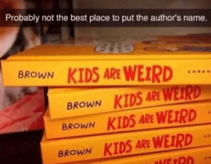 Memes, Weird, and Best: Probably not the best place to put the author's name.  KIDS ARE WEIRD  BROWN KIDS ARE WET  BROWN KIDS ARE WEIRD  BROWN KIDS ARE WEIRD  BROWN Victory Royale via /r/memes https://ift.tt/2OsFmpH