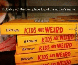: Probably not the best place to put the author's name  KIDS ARE WEIRD  BROWN  CHRO  BROWN KIDS ARE WEIRD  BROWN KIDS ARE WEIRD  KIDS ARE WEIRD  WEIRD  BROWN  APE