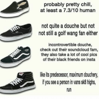 This dont make sense but its lowkey funny: probably pretty chill,  at least a 7.3/10 human  not quite a douche but not  not still a golf wang fan either  incontrovertible douche,  check out their soundcloud fam,  they also take a lot of cool pics  of their black friends on insta  like its predecessor maximum douchery,  if you see a personin vans sk8 highs,  run This dont make sense but its lowkey funny
