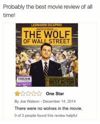 @commentawards is amazing!: Probably the best movie review of all  time!  LEONARDO DiCAPRIO  MARTIN SCORSESE-  THE WOLF  OF WALL STREET  GOLDEN GLOBE WINNER  BEST ACTOR  LEONARDO DiCAPRIO  ☆☆☆☆☆ One Star  By Joe Watson- December 14, 2014  There were no wolves in the movie.  0 of 3 people found this review helpful @commentawards is amazing!