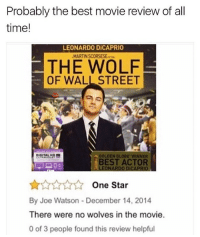 😂Legendary: Probably the best movie review of all  time!  LEONARDO DİCAPRIO  MARTIN SCORSESEw  THE WOLF  OF WALL STREET  GOLDEN GLOBE WINNER  BEST ACTOR  LEONARDO DICAPRIO  One Star  By Joe Watson - December 14, 2014  There were no wolves in the movie.  0 of 3 people found this review helpful 😂Legendary