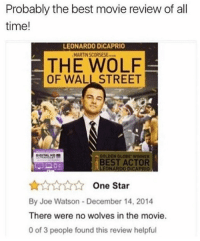 Follow @punsworld 😂: Probably the best movie review of all  time!  LEONARDO DİCAPRIO  MARTIN SCORSESE  THE WOLF  OF WALL STREET  GOLDEN GLOBE, wiNNER  BEST ACTOR  LEONARDO DICAPRIO  AAAA One Star  By Joe Watson December 14, 2014  There were no wolves in the movie.  0 of 3 people found this review helpful Follow @punsworld 😂