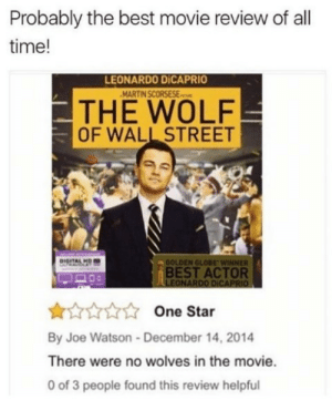Technically the truth by 28_stab_wounds MORE MEMES: Probably the best movie review of all  time!  LEONARDO DİCAPRIO  THE WOLF  OF WALL STREET  OOLDEN GLOBE WINNER  BEST ACTOR  LEONARDO DICAPRIO  One Star  By Joe Watson-December 14, 2014  There were no wolves in the movie.  0 of 3 people found this review helpful Technically the truth by 28_stab_wounds MORE MEMES