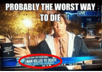 Death: PROBABLY THE WORST WAY  TO DIE  MAN KILLED TO DEATH