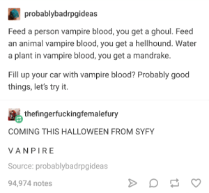 Halloween, Animal, and Good: probablybadrpgideas  Feed a person vampire blood, you get a ghoul. Feed  an animal vampire blood, you get a hellhound. Water  a plant in vampire blood, you get a mandrake.  Fill up your car with vampire blood? Probably good  things, let's try it  thefingerfuckingfemalefury  COMING THIS HALLOWEEN FROM SYFY  VANPIRE  Source: probablybadrpgideas  94,974 notes Origin Story