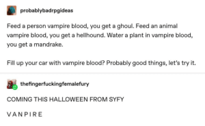 Halloween, Animal, and Good: probablybadrpgideas  Feed a person vampire blood, you get a ghoul. Feed an animal  vampire blood, you get a hellhound. Water a plant in vampire blood,  you get a mandrake.  Fill up your car with vampire blood? Probably good things, let's try it.  thefingerfuckingfemalefury  COMING THIS HALLOWEEN FROM SYFY  VANPIRE I need a punnett square or something for this