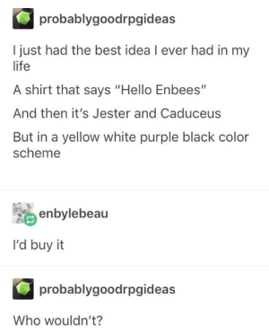 "Hello, Life, and Best: probablygoodrpgideas  I just had the best idea I ever had in my  life  A shirt that says ""Hello Enbees""  And then it's Jester and Caduceus  But in a yellow white purple black color  scheme  騮enbylebeau  I'd buy it  probablygoodrpgideas  Who wouldn't? Any critical role fans?"
