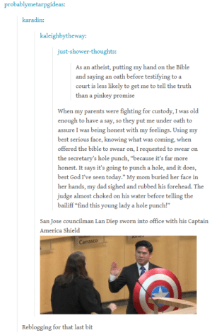 """America, Dad, and God: probablymetarpgideas  karadin:  kaleighbytheway:  just-shower-thoughts:  As an atheist, putting my hand on the Bible  and saying an oath before testifying to a  court is less likely to get me to tell the truth  than a pinkey promise  When my parents were fighting for custody, I was old  enough to have a say, so they put me under oath to  assure I was being honest with my feelings. Using my  best serious face, knowing what was coming, when  offered the bible to swear on, I requested to swear on  the secretary's hole punch, """"because it's far more  honest. It says it's going to punch a hole, and it does,  best God I've seen today."""" My mom buried her face in  her hands, my dad sighed and rubbed his forehead. The  judge almost choked on his water before telling the  bailiff """"find this young lady a hole punch!""""  San Jose councilman Lan Diep sworn into office with his Captain  America Shield  Carrasco  Reblogging for that last bit WHERE IS YOUR GOD NOW? Over there on the desk. Duh!"""
