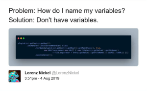 Who needs variables anyway?: Problem: How do I name my variables?  Solution: Don't have variables.  pluginList.get(entry.getKey()  .setHandler( (SkillStreamHandler) Class  .forName (pluginList.get(entry.getKey()).getMainClass ( ), true,  new URLClassLoader(new URL[] { new File(entry.getValue().getDirName()  +File.separator entry.getValue().getFileName()).touURI(). toURL( ) }))  .newInstance());  Lorenz Nickel @LorenzNickel  3:51pm 4 Aug 2019 Who needs variables anyway?