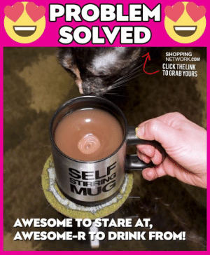 Click, Dank, and Shopping: PROBLEM  SOLVED  SHOPPING  NETWORK.COM  CLICK THE LINK  TOGRABYOURS  STIRRMG  MUG  AWESOME TO STARE AT,  AWESOME-R TO DRINK FROM! My cup got a job before my son did!