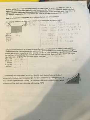 how would i do #2?: Problem Solving: Answer the following problems on the scantron. Be sure to draw FBDS and make all  appropriate equations as were required on your homeworks. For the last two problems, most of the credit  will be assigned to the FBD and the equations not the final answers, so it is suggested to set the problems up  and show the equations for all these problems first. Then, if you have time, solve for the answers.  Do #1 in the box on the front side and do # 2 and # 3 on the back side of the scantron.  T)A 10-kg sign is held by two ropes as shown in the figure. What is the tension on rope A?  find T  2 C0  T,Sine+T2 Sine-fa  В  A  2Fx  F2-90N TICOSG TCOSG  30°h  45  Txcose  T.CGS 45 T, Cus30 TSinu5 t TSin30 98  10 ka  T.-707 t T, .5 96  COSHS  Cos 45  A) 44 N  B) 69 N  C)72 N  D) 88 N  E) 98 N  Cos 36  Ti T2  T2I.22 t T. 98  COS uS  T2 .72 9o  T, T2 1.22  (56.66) (.22  Tr 0.08  T,69.51  2) A policeman investigating an accident measures the skid marks left by a car on the horizontal road. He  determines that the distance between the point that the driver slammed on the brakes (thereby locking the  wheels) and the point where the car came to a stop was 28.0 m. From a reference manual he determines that  the coefficient of kinetic friction between the tires and the road under the prevailing conditions was o.300.  How fast was the car going when the driver applied the brakes?  A) 10.7 m/s  B) 12.8 m/s  C)21.4 m/s  D) 32.9 m/s  E) 45.7 m/s  KINSMATC  4X 20  Me=.3  Vi = 0  è = A  3. Consider the two-body system at the right. A 22.7-N block is placed upon an inclined  plane which is inclined at a 17.2 degree angle. The block is attached by a string to a 34.5-N  block which is suspended over a pulley. The coefficient of friction is o.219. Determine the  acceleration of the block and the tension in the string. PSYW  H0219 how would i do #2?