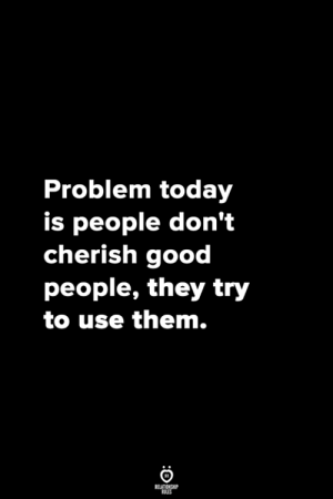 Good, Today, and Them: Problem today  is people don't  cherish good  people, they try  to use them.