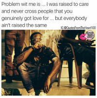 Facts 💯💯💯💯: Problem wit me is ...Iwas raised to care  and never cross people that you  genuinely got love for but everybody  ain't raised the same  IG @QuotesFromTheHeart100 Facts 💯💯💯💯