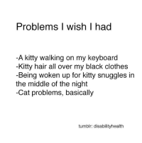 same: Problems I wish had  A kitty walking on my keyboard  -Kitty hair all over my black clothes  -Being woken up for kitty snuggles in  the middle of the night  -Cat problems, basically  tumblr: disabilityhealth same