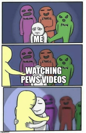 How pews helps me survive my day: PROBLEMS  STRESS  PAIN  ME  PROBLEMS  STRESS  PAIN  WATCHING  PEWS VIDEOS  imgflipicom How pews helps me survive my day