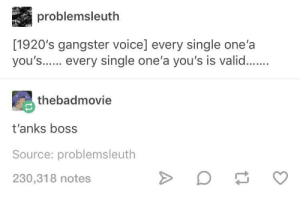 Voice, Single, and Boss: problemsleuth  [1920's gangster voice] every single one'a  you's. every single one'a you's is valid..  thebadmovie  t'anks boss  Source: problemsleuth  230,318 notes every single one'a you's