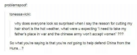Dank, Doe, and China: problemspoof  tonessawicki:  why does everyone look so surprised when i say the reason for cutting my  hair short is the hot weather, what were u expecting i need to take my  fathers place in war and the chinese army won't accept women  So what you're saying is that you're notgoing to help defend China from the  Huns...?