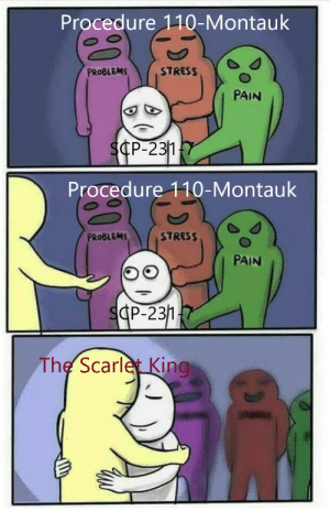 He protects her from dem d bois: Procedure 110-Montauk  STRESS  PROBLEMS  PAIN  SCP-231  Procedure 110-Montauk  PROBLEMS  STRESS  PAIN  SCP-231  The Scarlet King He protects her from dem d bois