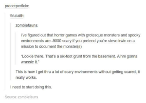 """Monster, Steve Irwin, and Games: procerperficio  firlalaith:  zombiefauns:  i've figured out that horror games with grotesque monsters and spooky  environments are -9000 scary if you pretend you're steve irwin on a  mission to document the monster(s)  """"Lookie there. That's a six-foot grunt from the basement. A'hm gonna  wrassle it.""""  This is how I get thru a lot of scary environments without getting scared, it  really works  I need to start doing this.  Source: zombiefauns horror games with grotesque monsters"""